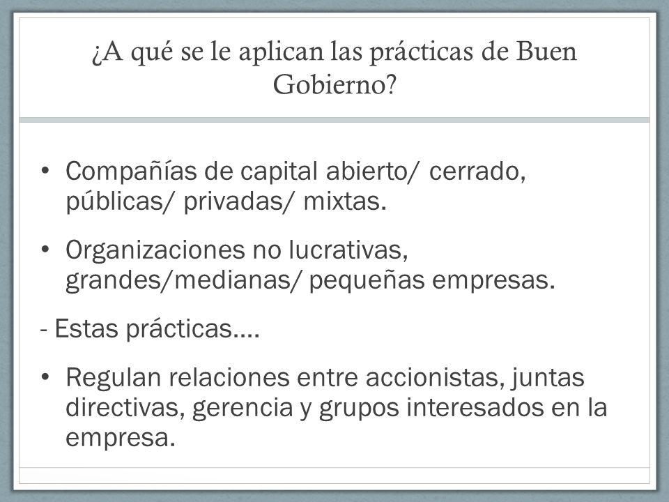 ¿A qué se le aplican las prácticas de Buen Gobierno? Compañías de capital abierto/ cerrado, públicas/ privadas/ mixtas. Organizaciones no lucrativas,