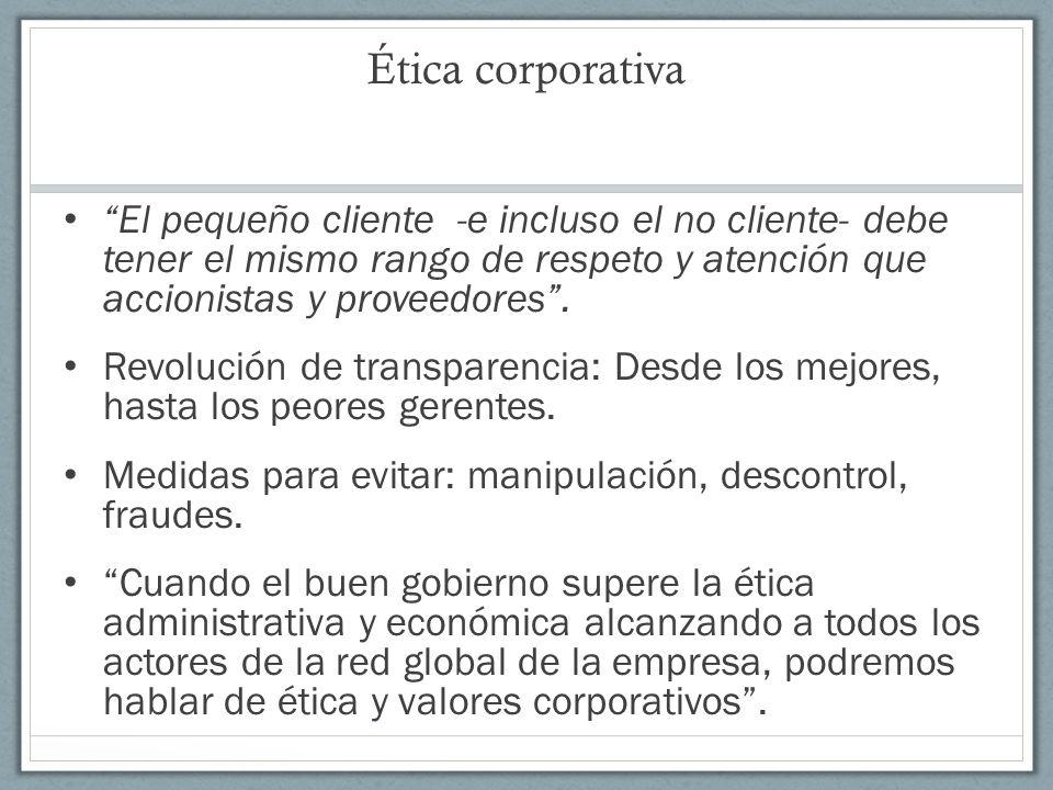 Ética corporativa El pequeño cliente -e incluso el no cliente- debe tener el mismo rango de respeto y atención que accionistas y proveedores. Revoluci