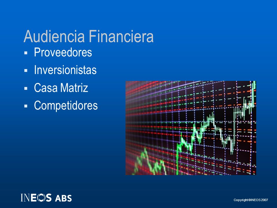 Copyright ©INEOS 2007 Audiencia Financiera Proveedores Inversionistas Casa Matriz Competidores