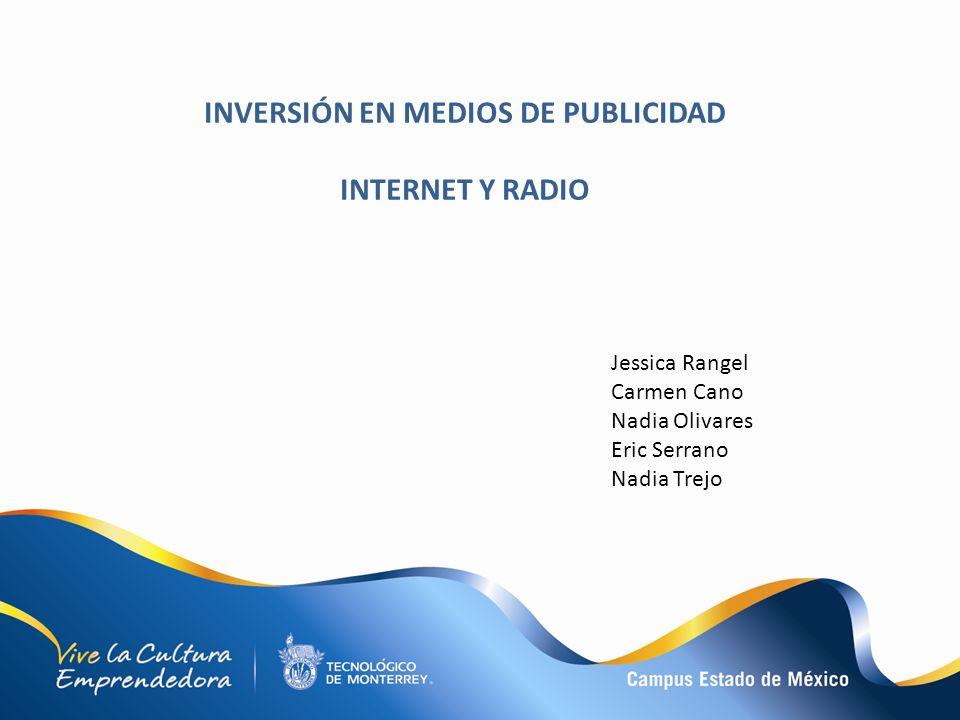 INVERSIÓN EN MEDIOS DE PUBLICIDAD INTERNET Y RADIO Jessica Rangel Carmen Cano Nadia Olivares Eric Serrano Nadia Trejo