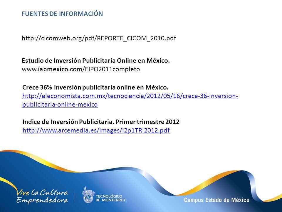 FUENTES DE INFORMACIÓN http://cicomweb.org/pdf/REPORTE_CICOM_2010.pdf Estudio de Inversión Publicitaria Online en México. www.iabmexico.com/EIPO2011co