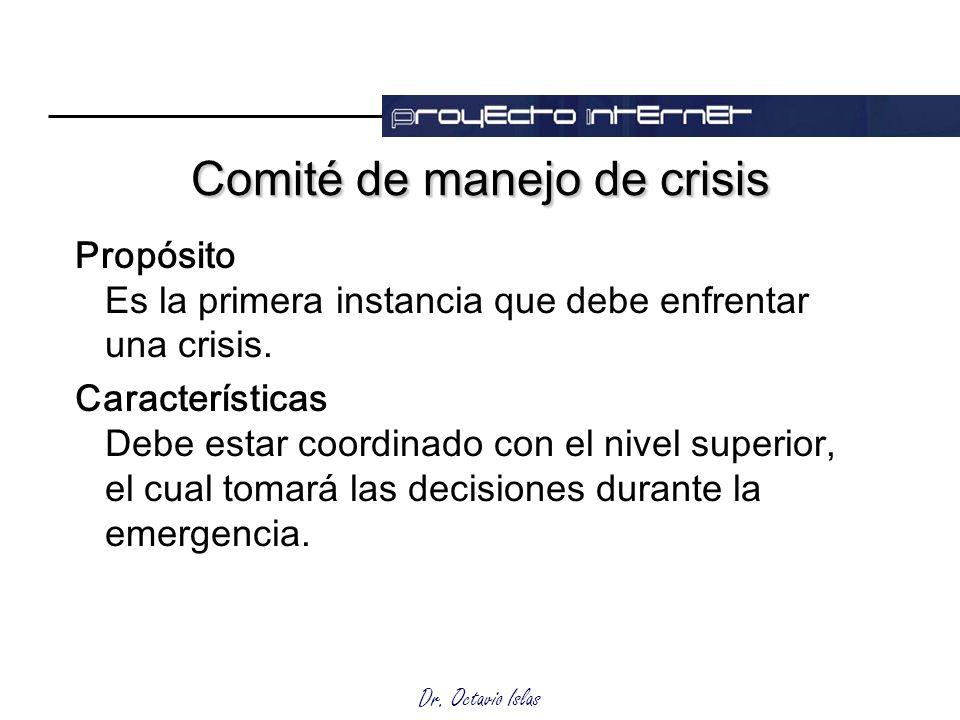 Dr. Octavio Islas Comité de manejo de crisis Propósito Es la primera instancia que debe enfrentar una crisis. Características Debe estar coordinado co