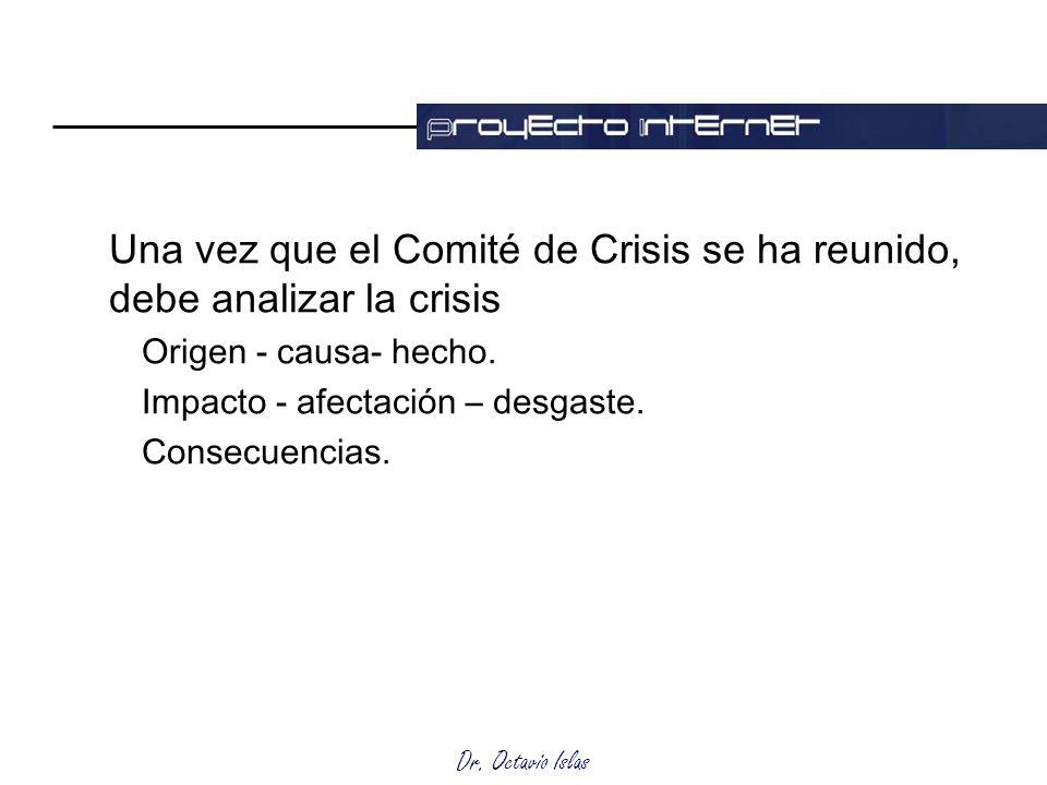 Dr. Octavio Islas Una vez que el Comité de Crisis se ha reunido, debe analizar la crisis Origen - causa- hecho. Impacto - afectación – desgaste. Conse