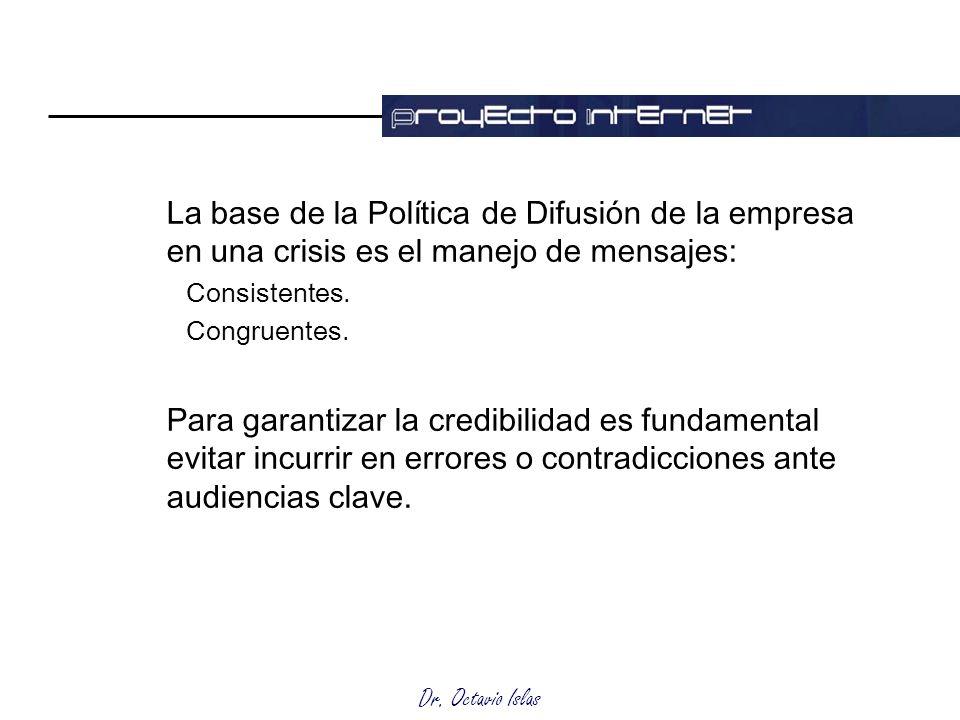 Dr. Octavio Islas La base de la Política de Difusión de la empresa en una crisis es el manejo de mensajes: Consistentes. Congruentes. Para garantizar