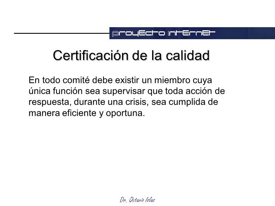 Dr. Octavio Islas Certificación de la calidad En todo comité debe existir un miembro cuya única función sea supervisar que toda acción de respuesta, d