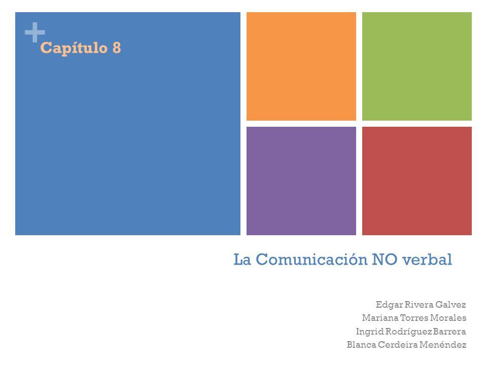 + La Comunicación NO verbal Edgar Rivera Galvez Mariana Torres Morales Ingrid Rodríguez Barrera Blanca Cerdeira Menéndez Capítulo 8
