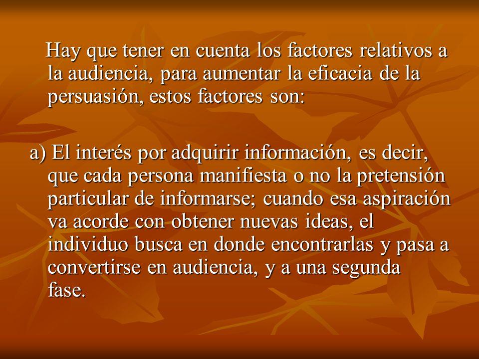 Hay que tener en cuenta los factores relativos a la audiencia, para aumentar la eficacia de la persuasión, estos factores son: Hay que tener en cuenta