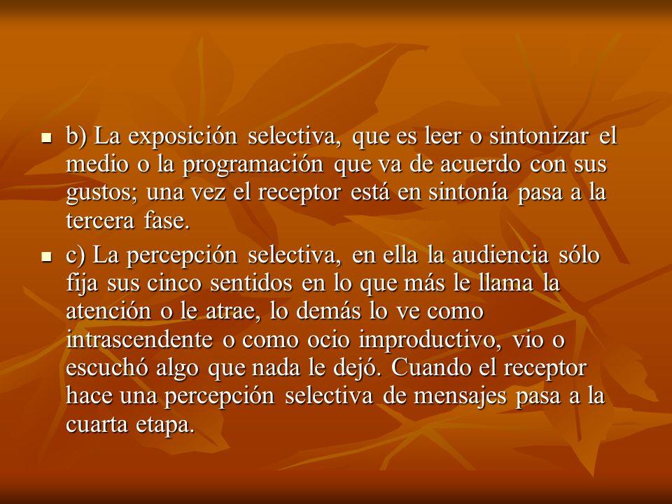 b) La exposición selectiva, que es leer o sintonizar el medio o la programación que va de acuerdo con sus gustos; una vez el receptor está en sintonía