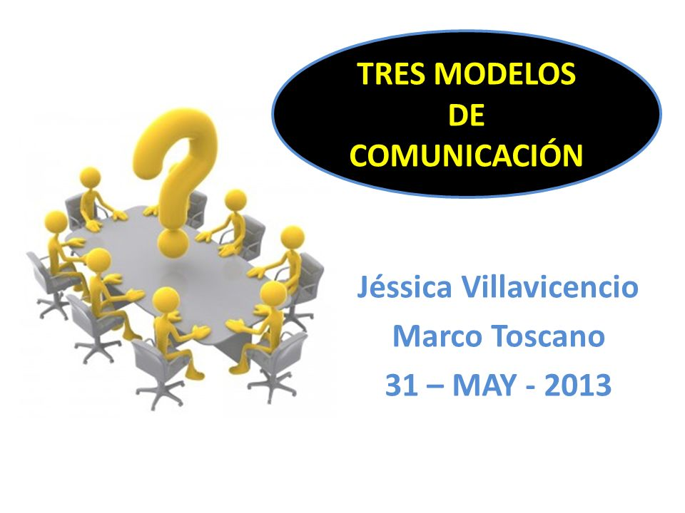 Jéssica Villavicencio Marco Toscano 31 – MAY - 2013 TRES MODELOS DE COMUNICACIÓN