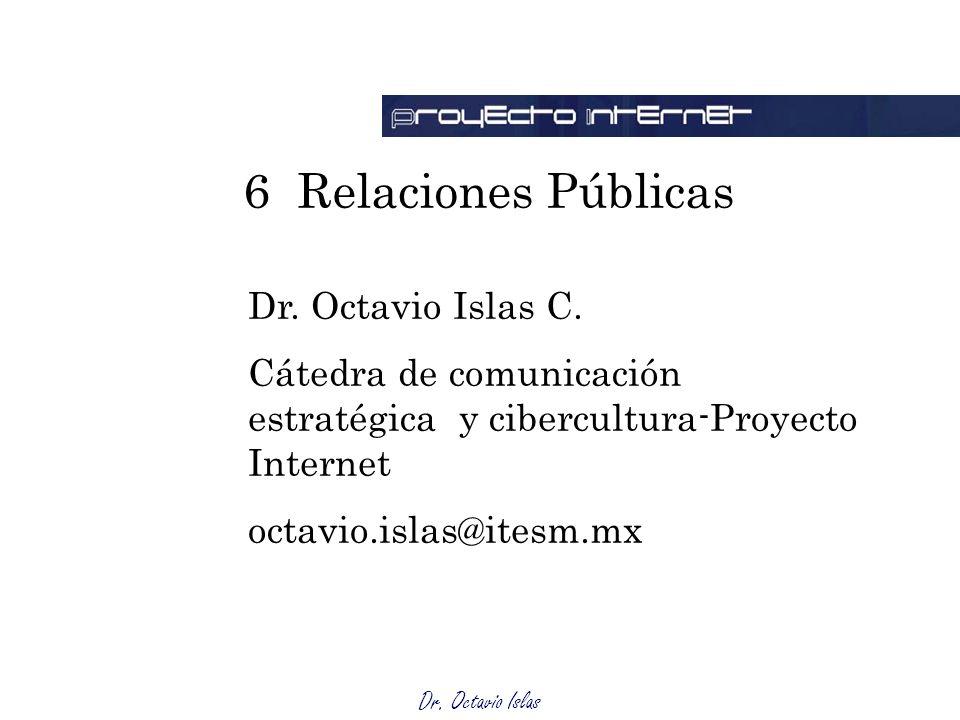 Dr. Octavio Islas 6 Relaciones Públicas Dr. Octavio Islas C. Cátedra de comunicación estratégica y cibercultura-Proyecto Internet octavio.islas@itesm.