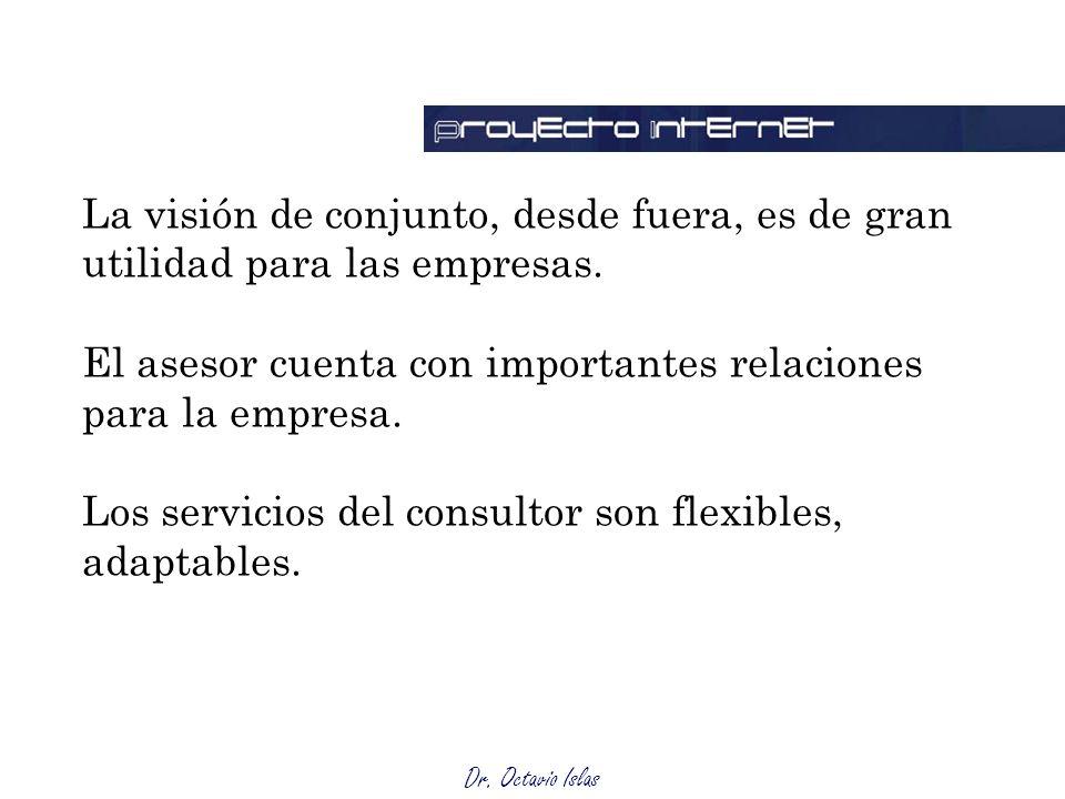 Dr. Octavio Islas La visión de conjunto, desde fuera, es de gran utilidad para las empresas. El asesor cuenta con importantes relaciones para la empre