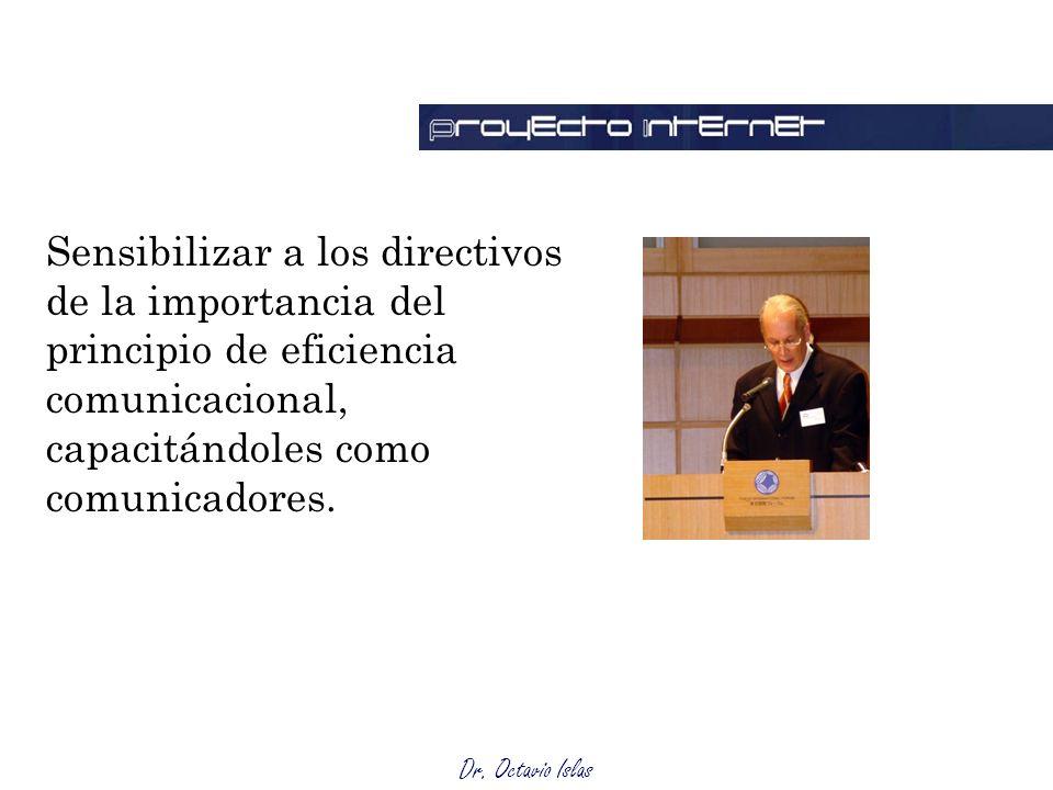 Dr. Octavio Islas Sensibilizar a los directivos de la importancia del principio de eficiencia comunicacional, capacitándoles como comunicadores.
