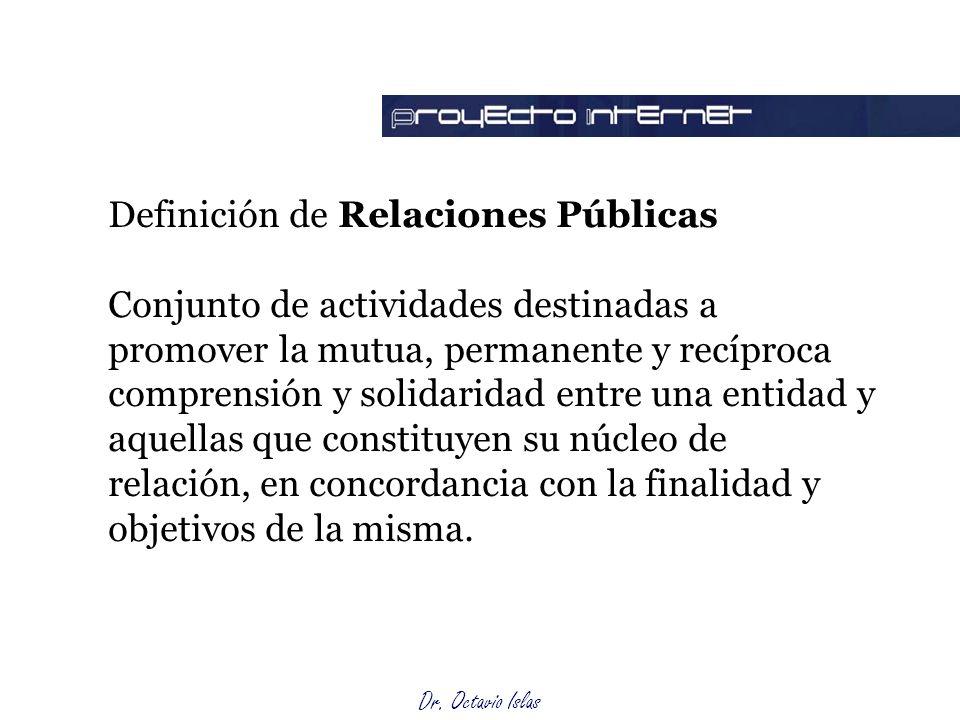 Dr. Octavio Islas Definición de Relaciones Públicas Conjunto de actividades destinadas a promover la mutua, permanente y recíproca comprensión y solid