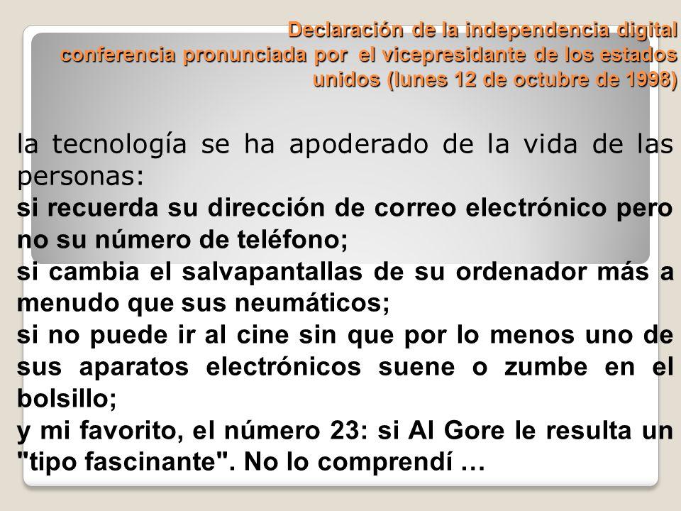 Declaración de la independencia digital conferencia pronunciada por el vicepresidante de los estados unidos (lunes 12 de octubre de 1998) la tecnología se ha apoderado de la vida de las personas: si recuerda su dirección de correo electrónico pero no su número de teléfono; si cambia el salvapantallas de su ordenador más a menudo que sus neumáticos; si no puede ir al cine sin que por lo menos uno de sus aparatos electrónicos suene o zumbe en el bolsillo; y mi favorito, el número 23: si Al Gore le resulta un tipo fascinante .