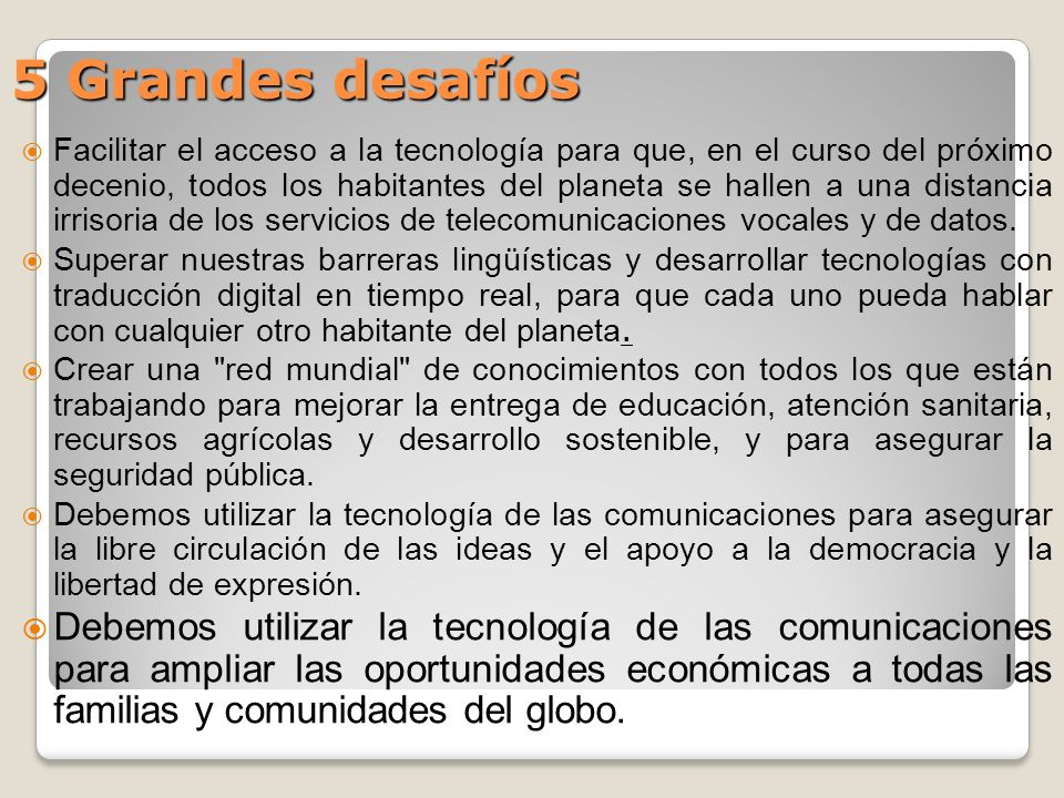 5 Grandes desafíos Facilitar el acceso a la tecnología para que, en el curso del próximo decenio, todos los habitantes del planeta se hallen a una distancia irrisoria de los servicios de telecomunicaciones vocales y de datos.