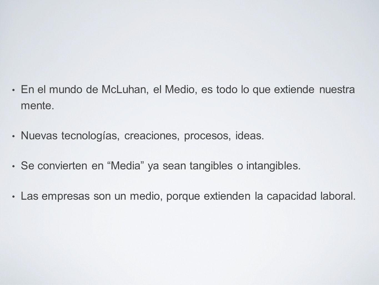 En el mundo de McLuhan, el Medio, es todo lo que extiende nuestra mente.