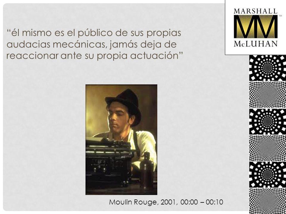 él mismo es el público de sus propias audacias mecánicas, jamás deja de reaccionar ante su propia actuación Moulin Rouge, 2001, 00:00 – 00:10