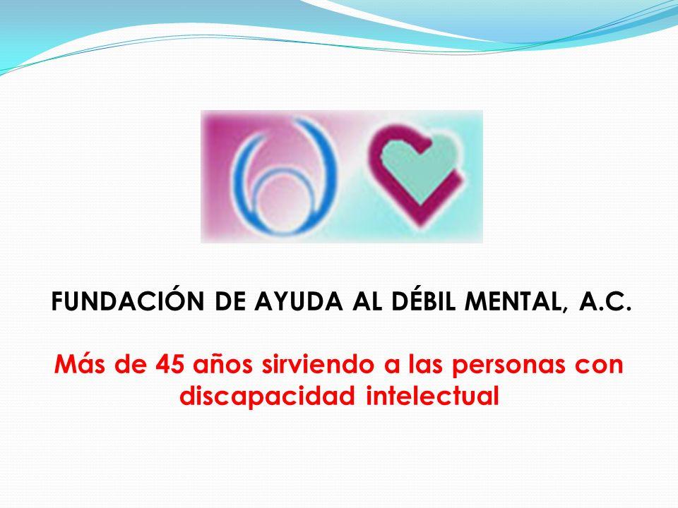 FUNDACIÓN DE AYUDA AL DÉBIL MENTAL, A.C. Más de 45 años sirviendo a las personas con discapacidad intelectual