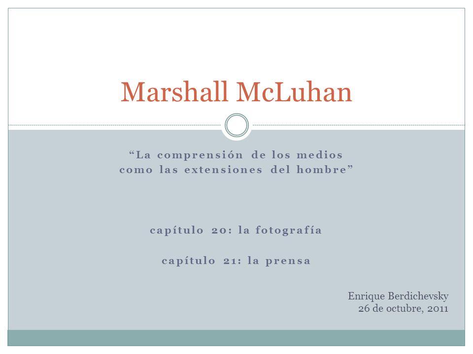 La comprensión de los medios como las extensiones del hombre capítulo 20: la fotografía capítulo 21: la prensa Marshall McLuhan Enrique Berdichevsky 2