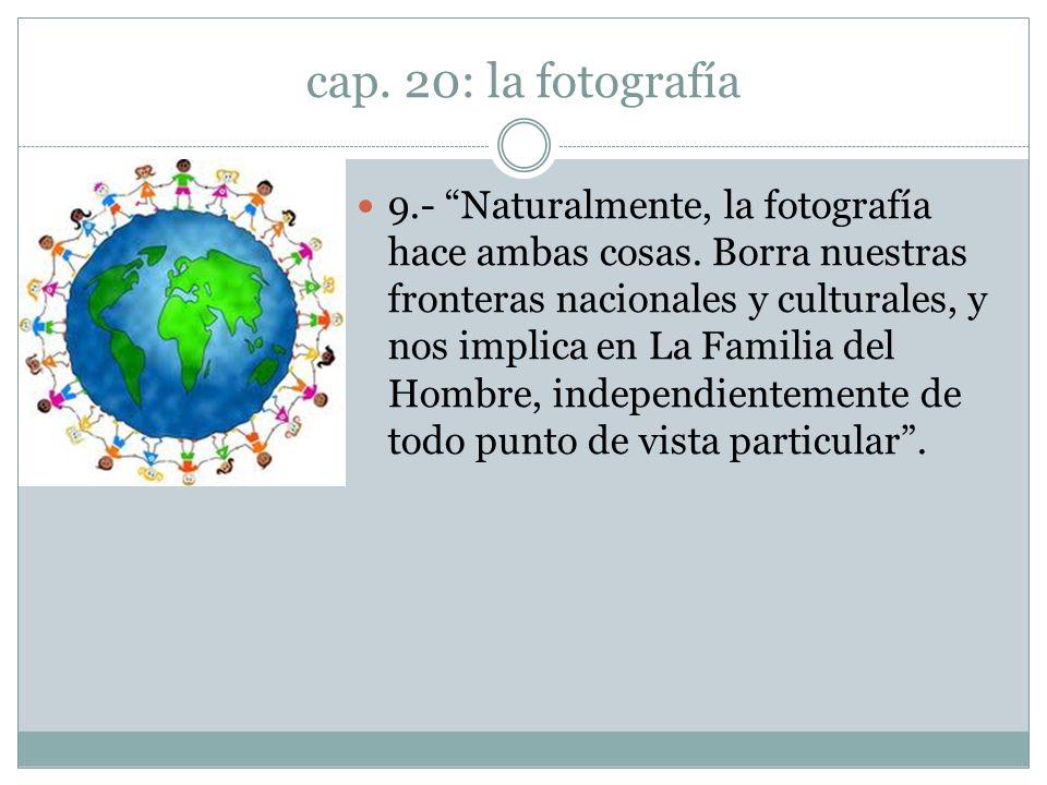 cap. 20: la fotografía 9.- Naturalmente, la fotografía hace ambas cosas. Borra nuestras fronteras nacionales y culturales, y nos implica en La Familia