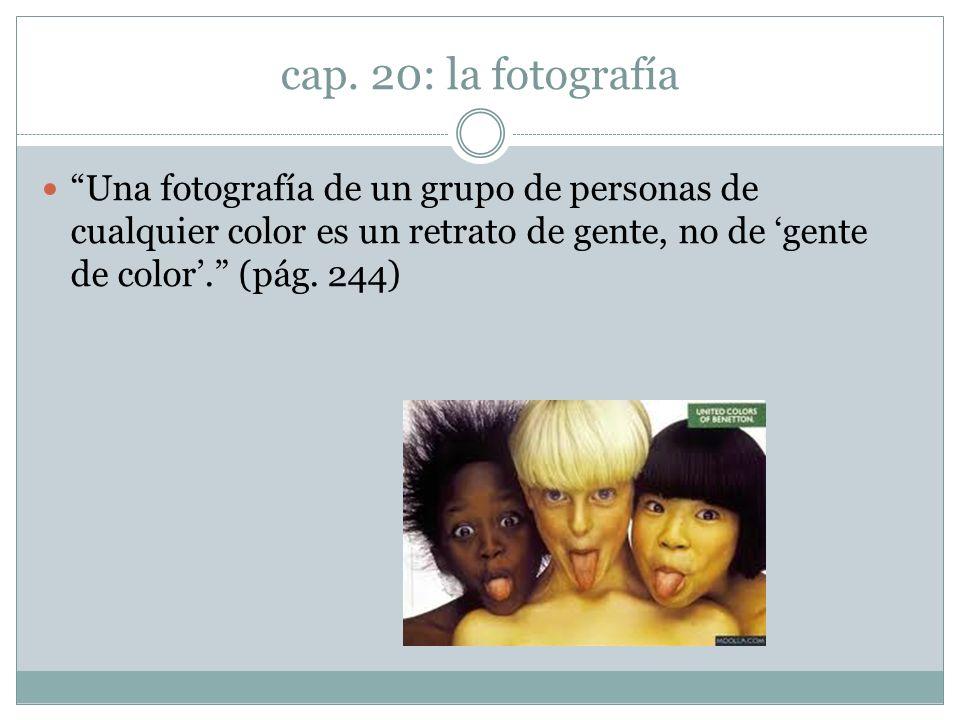 cap. 20: la fotografía Una fotografía de un grupo de personas de cualquier color es un retrato de gente, no de gente de color. (pág. 244)