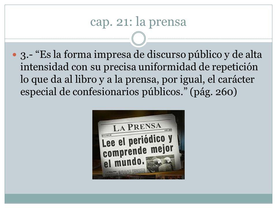 cap. 21: la prensa 3.- Es la forma impresa de discurso público y de alta intensidad con su precisa uniformidad de repetición lo que da al libro y a la