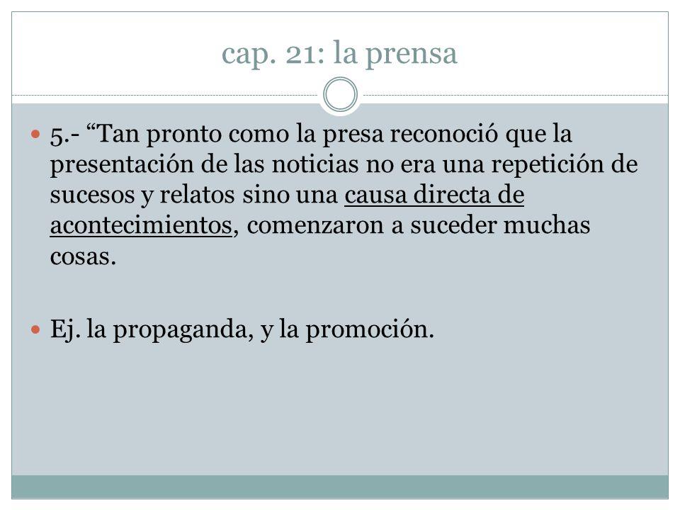 cap. 21: la prensa 5.- Tan pronto como la presa reconoció que la presentación de las noticias no era una repetición de sucesos y relatos sino una caus
