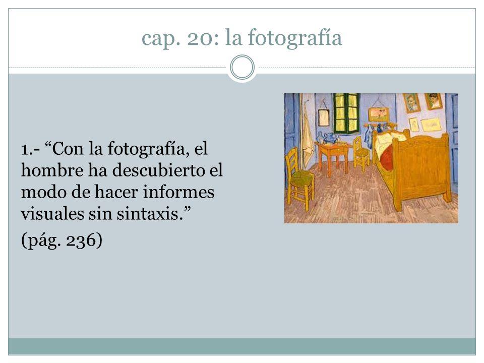 1.- Con la fotografía, el hombre ha descubierto el modo de hacer informes visuales sin sintaxis. (pág. 236)