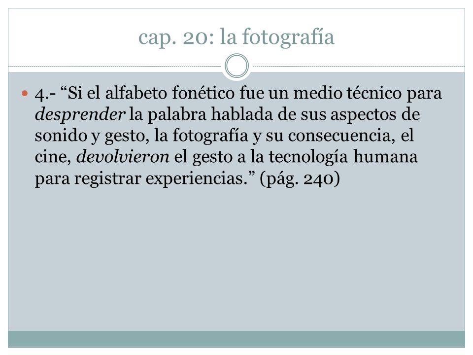 cap. 20: la fotografía 4.- Si el alfabeto fonético fue un medio técnico para desprender la palabra hablada de sus aspectos de sonido y gesto, la fotog