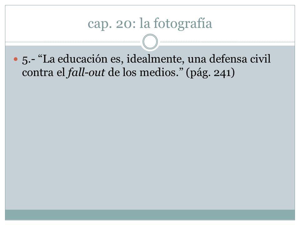 cap. 20: la fotografía 5.- La educación es, idealmente, una defensa civil contra el fall-out de los medios. (pág. 241)