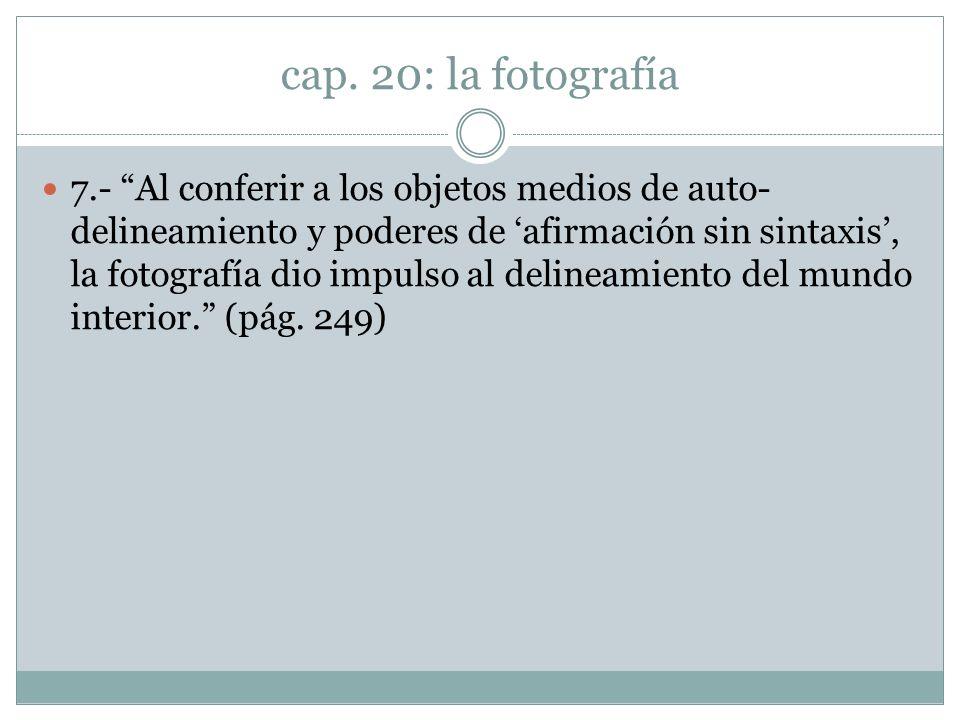 cap. 20: la fotografía 7.- Al conferir a los objetos medios de auto- delineamiento y poderes de afirmación sin sintaxis, la fotografía dio impulso al