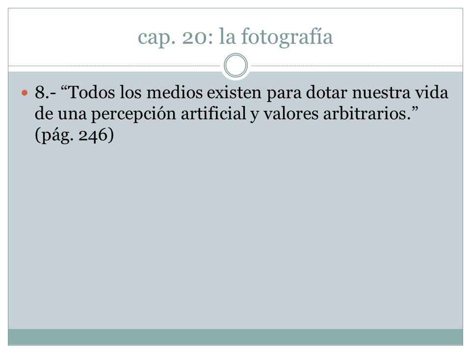 cap. 20: la fotografía 8.- Todos los medios existen para dotar nuestra vida de una percepción artificial y valores arbitrarios. (pág. 246)