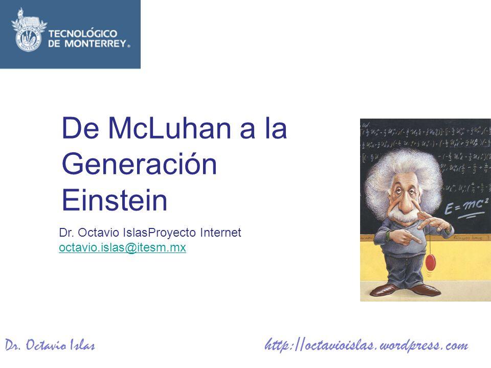 Dr. Octavio Islas http://octavioislas.wordpress.com Dr. Octavio IslasProyecto Internet octavio.islas@itesm.mx De McLuhan a la Generación Einstein