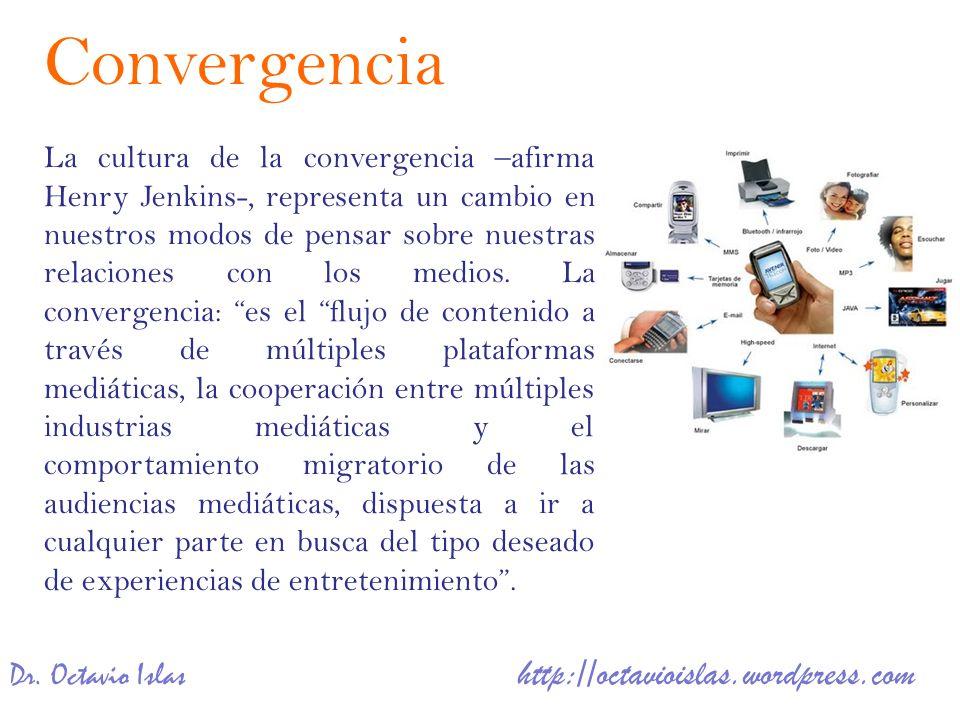Dr. Octavio Islas http://octavioislas.wordpress.com La cultura de la convergencia –afirma Henry Jenkins-, representa un cambio en nuestros modos de pe