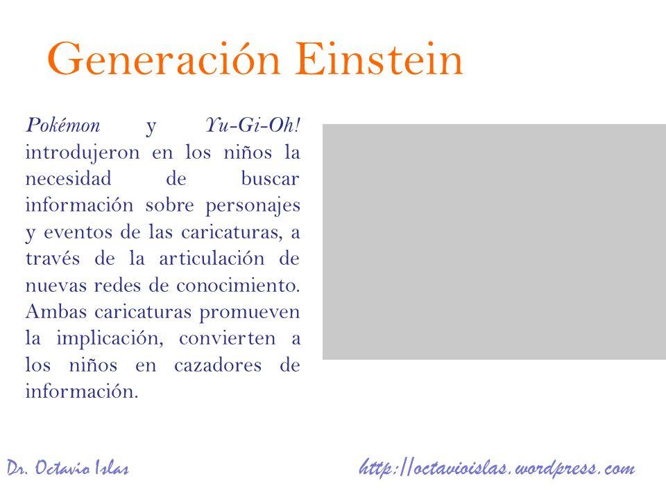 Dr. Octavio Islas http://octavioislas.wordpress.com Generación Einstein Pokémon y Yu-Gi-Oh! introdujeron en los niños la necesidad de buscar informaci