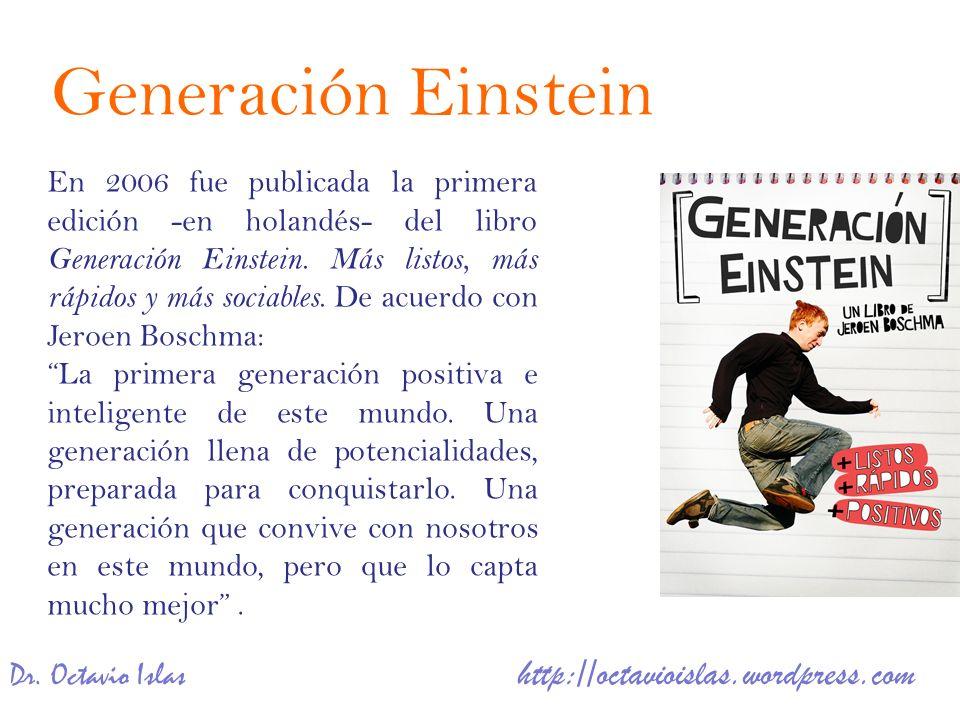 Dr. Octavio Islas http://octavioislas.wordpress.com En 2006 fue publicada la primera edición -en holandés- del libro Generación Einstein. Más listos,