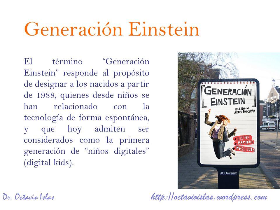 Dr. Octavio Islas http://octavioislas.wordpress.com El término Generación Einstein responde al propósito de designar a los nacidos a partir de 1988, q