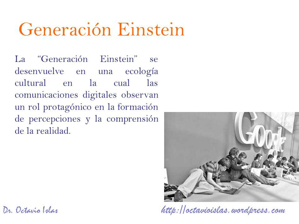 Dr. Octavio Islas http://octavioislas.wordpress.com La Generación Einstein se desenvuelve en una ecología cultural en la cual las comunicaciones digit