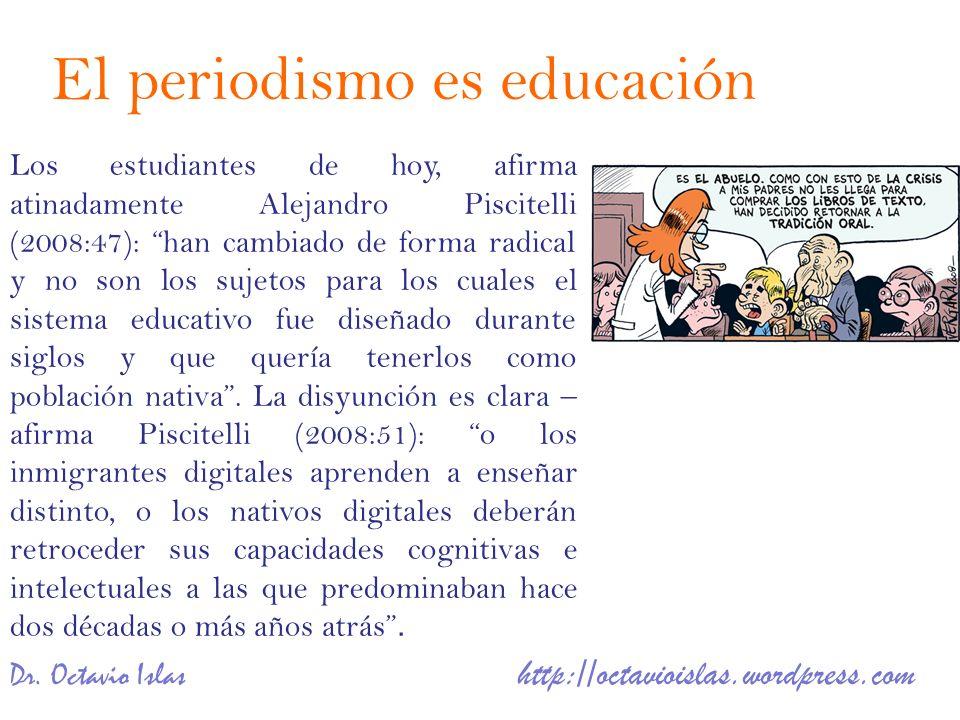 Dr. Octavio Islas http://octavioislas.wordpress.com Los estudiantes de hoy, afirma atinadamente Alejandro Piscitelli (2008:47): han cambiado de forma