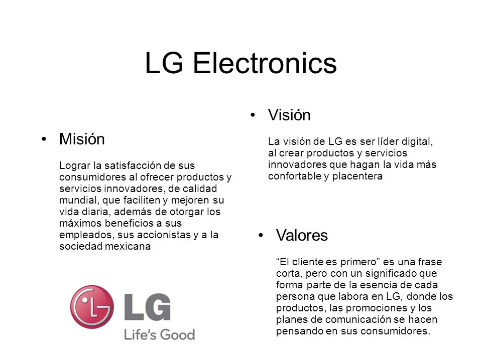 LG Electronics Misión Lograr la satisfacción de sus consumidores al ofrecer productos y servicios innovadores, de calidad mundial, que faciliten y mej