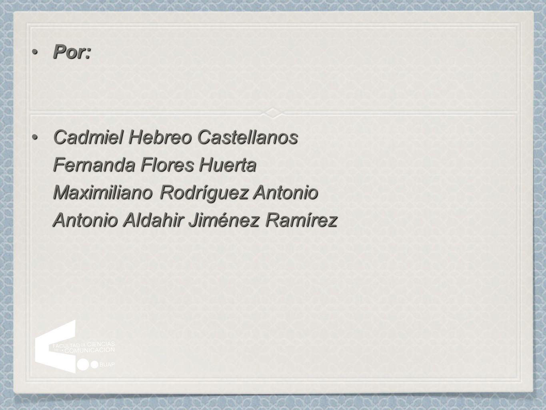 Por:Por: Cadmiel Hebreo Castellanos Fernanda Flores Huerta Maximiliano Rodríguez Antonio Antonio Aldahir Jiménez RamírezCadmiel Hebreo Castellanos Fer
