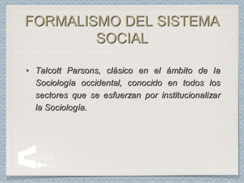 FORMALISMO DEL SISTEMA SOCIAL Talcott Parsons, clásico en el ámbito de la Sociología occidental, conocido en todos los sectores que se esfuerzan por i