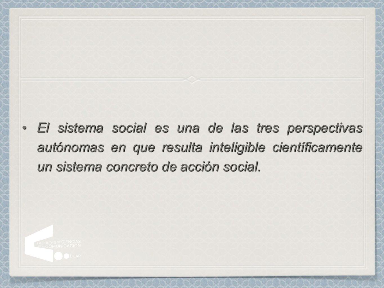 El sistema social es una de las tres perspectivas autónomas en que resulta inteligible científicamente un sistema concreto de acción social.El sistema