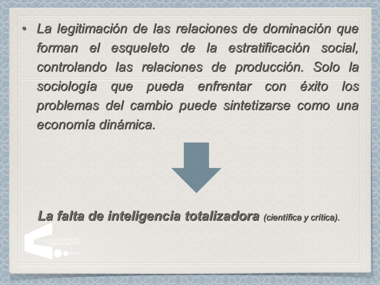 La legitimación de las relaciones de dominación que forman el esqueleto de la estratificación social, controlando las relaciones de producción. Solo l