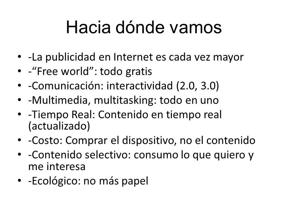 Hacia dónde vamos -La publicidad en Internet es cada vez mayor -Free world: todo gratis -Comunicación: interactividad (2.0, 3.0) -Multimedia, multitasking: todo en uno -Tiempo Real: Contenido en tiempo real (actualizado) -Costo: Comprar el dispositivo, no el contenido -Contenido selectivo: consumo lo que quiero y me interesa -Ecológico: no más papel