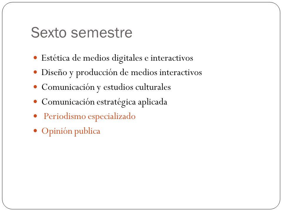 Sexto semestre Estética de medios digitales e interactivos Diseño y producción de medios interactivos Comunicación y estudios culturales Comunicación estratégica aplicada Periodismo especializado Opinión publica