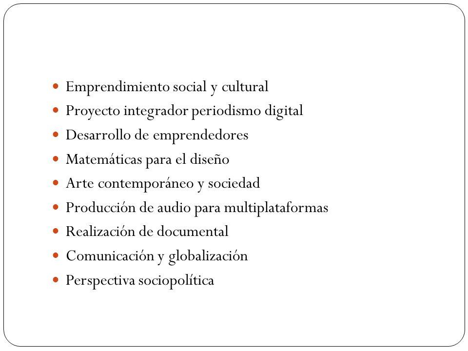 Emprendimiento social y cultural Proyecto integrador periodismo digital Desarrollo de emprendedores Matemáticas para el diseño Arte contemporáneo y sociedad Producción de audio para multiplataformas Realización de documental Comunicación y globalización Perspectiva sociopolítica