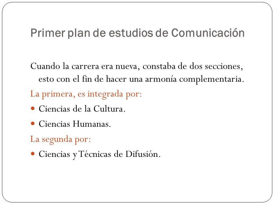 Primer plan de estudios de Comunicación Cuando la carrera era nueva, constaba de dos secciones, esto con el fin de hacer una armonía complementaria.