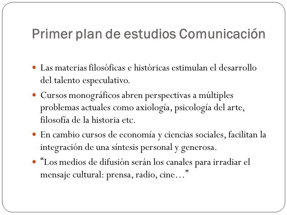 Primer plan de estudios Comunicación Las materias filosóficas e históricas estimulan el desarrollo del talento especulativo.