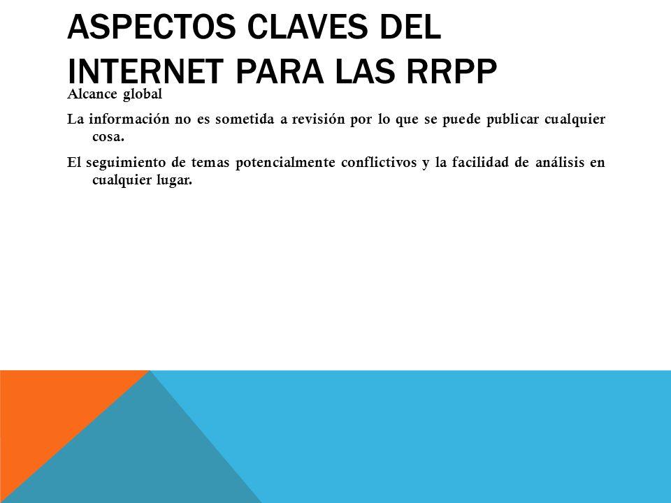 ASPECTOS CLAVES DEL INTERNET PARA LAS RRPP Alcance global La información no es sometida a revisión por lo que se puede publicar cualquier cosa. El seg